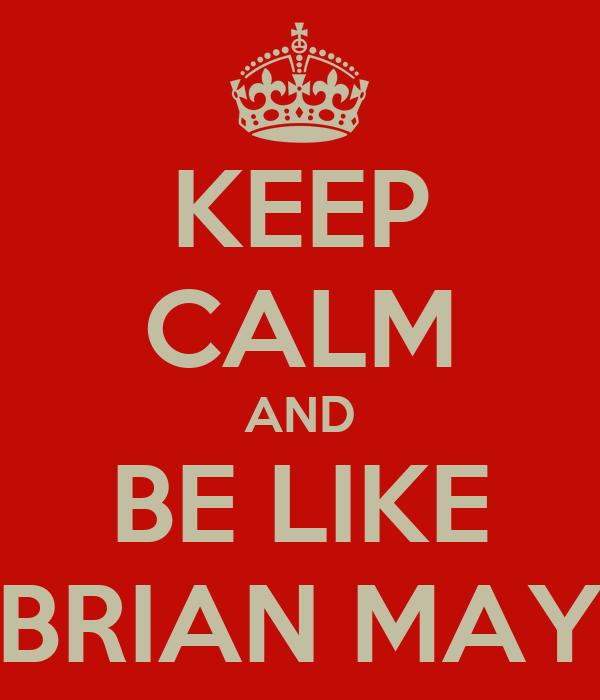 KEEP CALM AND BE LIKE BRIAN MAY