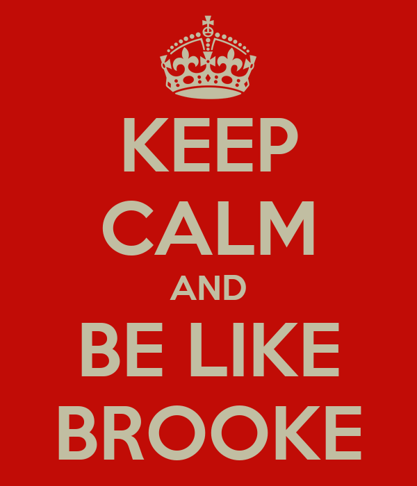 KEEP CALM AND BE LIKE BROOKE