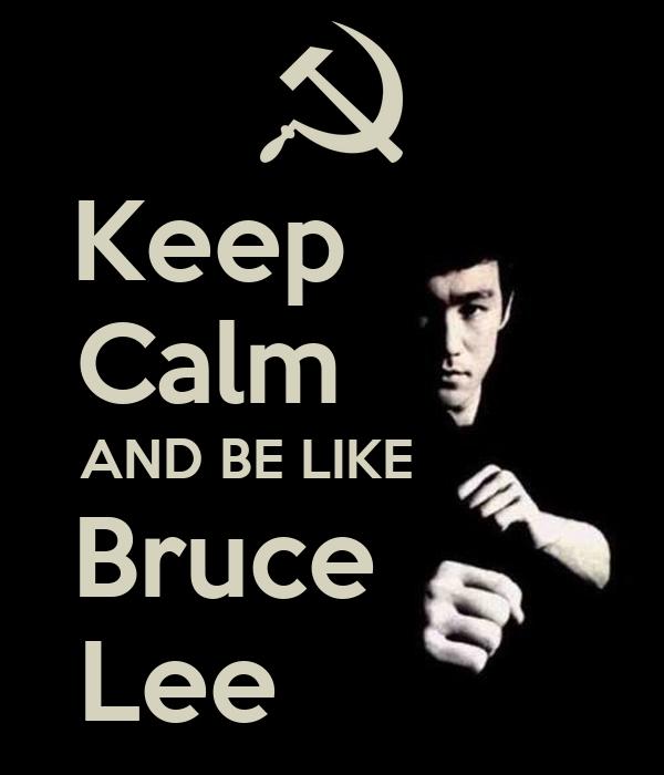 Keep         Calm         AND BE LIKE            Bruce        Lee