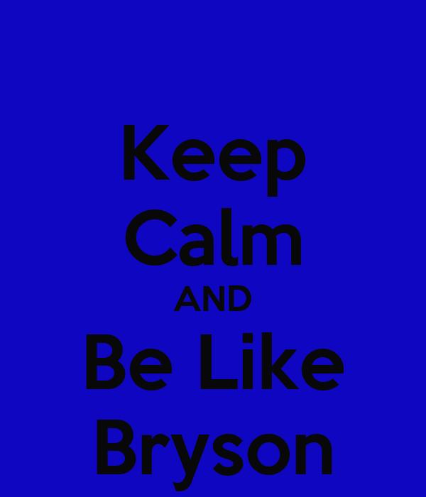Keep Calm AND Be Like Bryson
