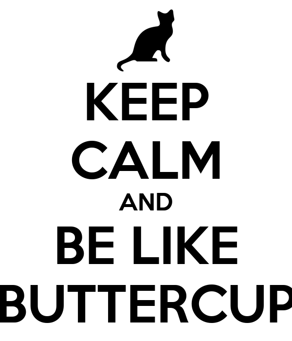 KEEP CALM AND BE LIKE BUTTERCUP
