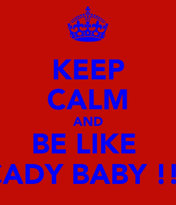 KEEP CALM AND BE LIKE  CADY BABY !!!