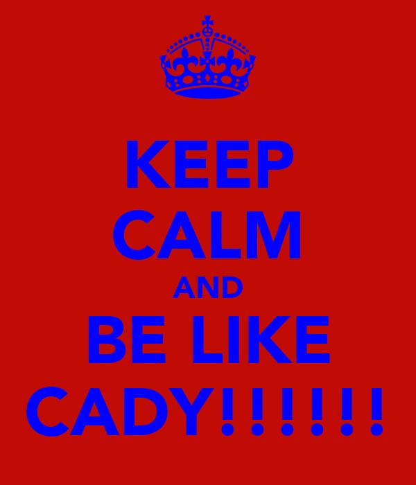KEEP CALM AND BE LIKE CADY!!!!!!