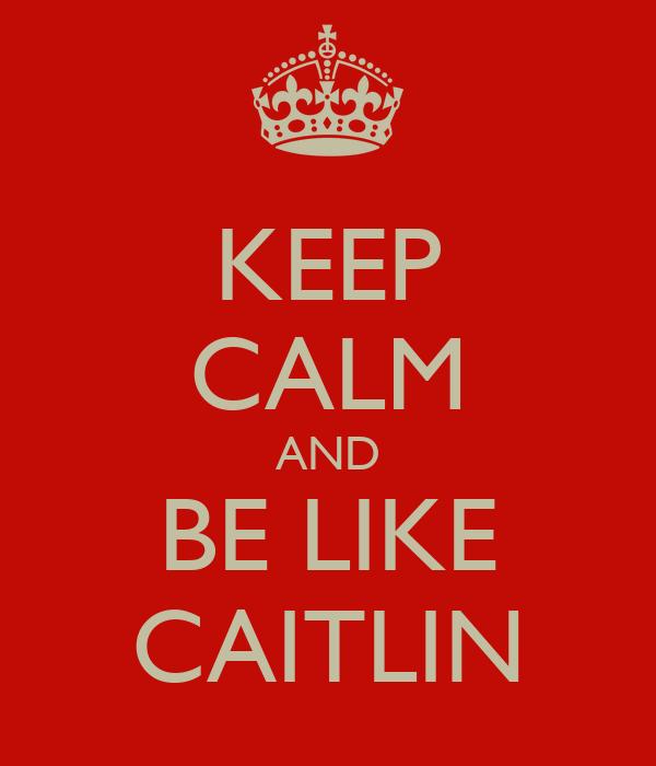 KEEP CALM AND BE LIKE CAITLIN