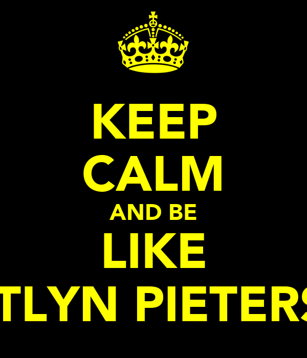 KEEP CALM AND BE LIKE CAITLYN PIETERSEN