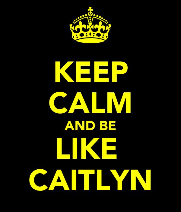 KEEP CALM AND BE LIKE  CAITLYN