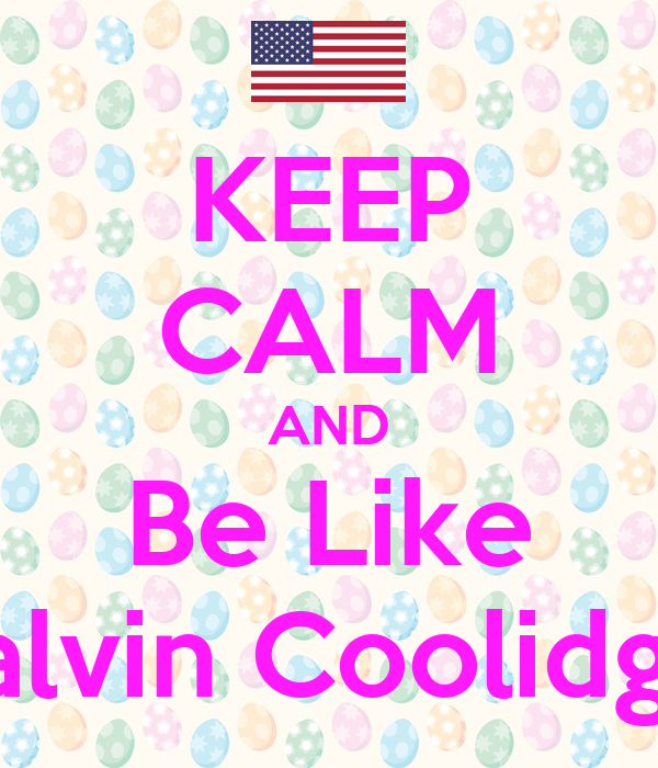 KEEP CALM AND Be Like Calvin Coolidge