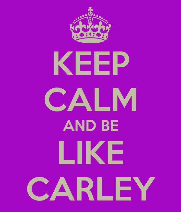 KEEP CALM AND BE LIKE CARLEY