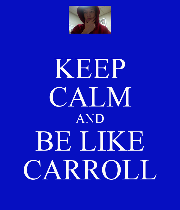 KEEP CALM AND BE LIKE CARROLL