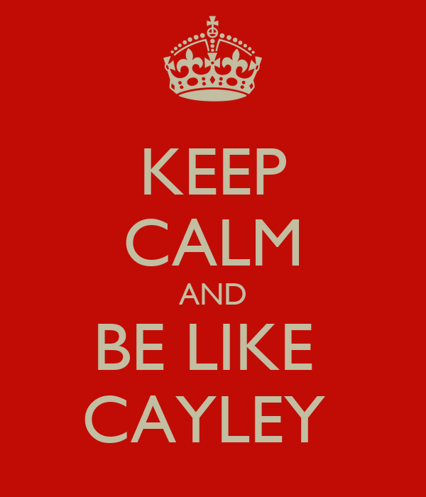 KEEP CALM AND BE LIKE  CAYLEY