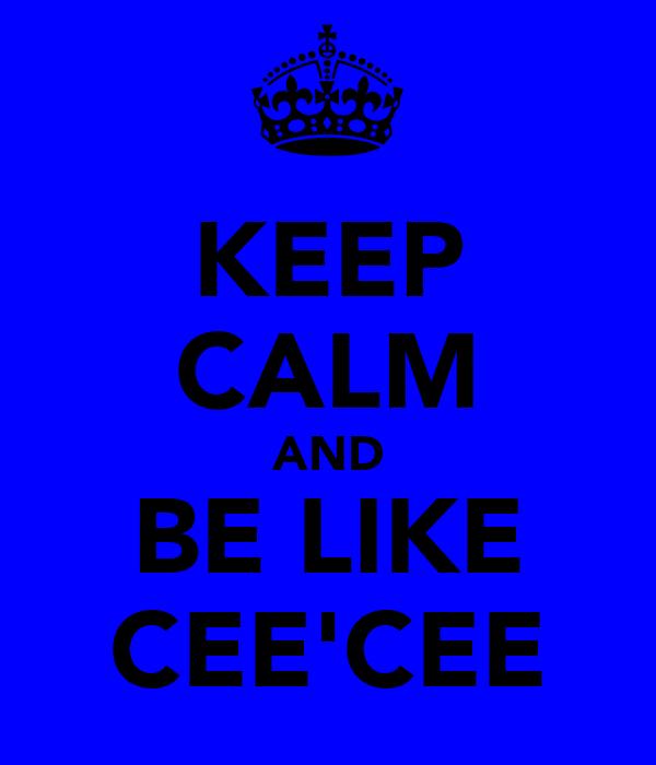 KEEP CALM AND BE LIKE CEE'CEE