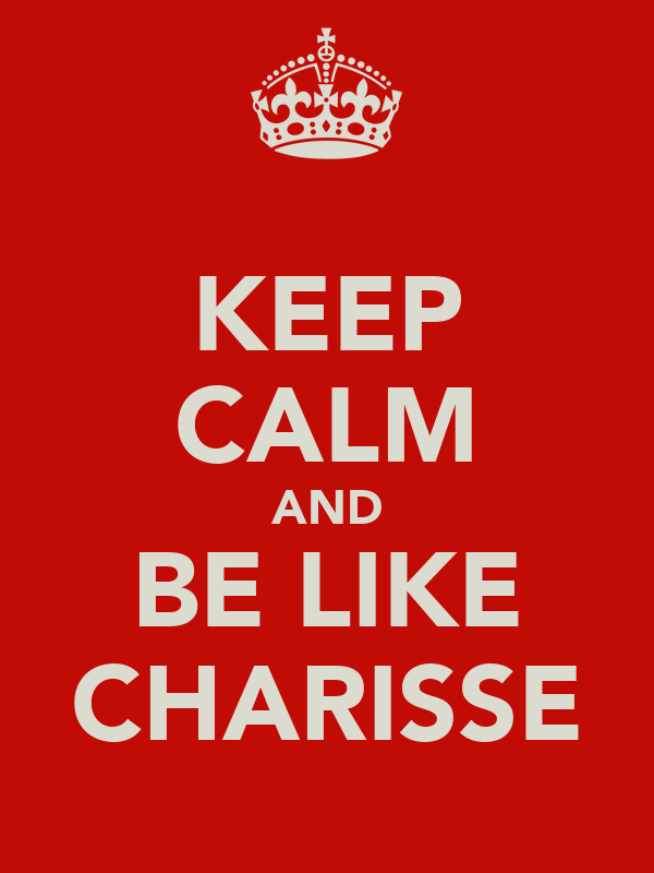 KEEP CALM AND BE LIKE CHARISSE