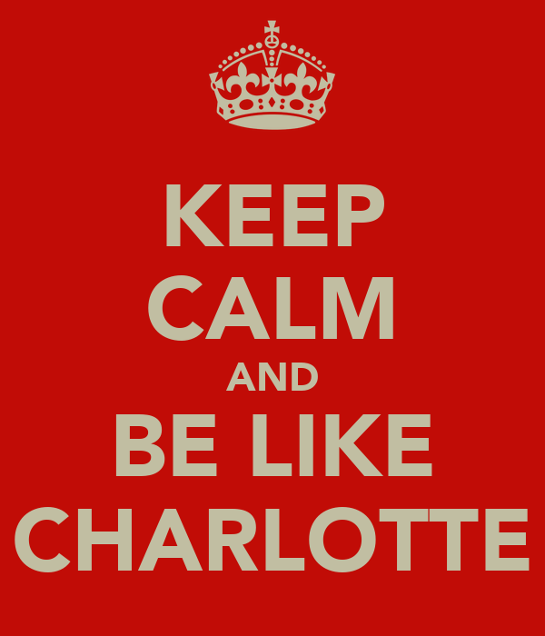 KEEP CALM AND BE LIKE CHARLOTTE