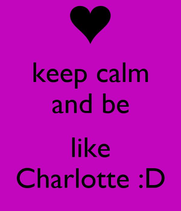 keep calm and be  like Charlotte :D