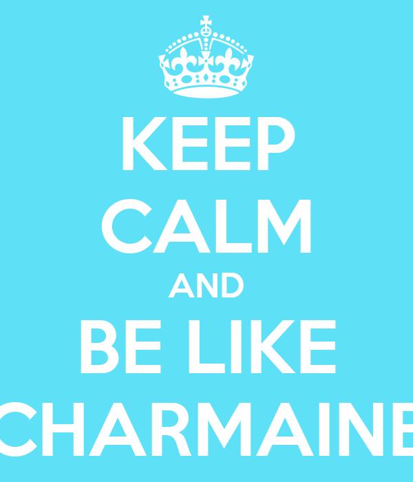 KEEP CALM AND BE LIKE CHARMAINE