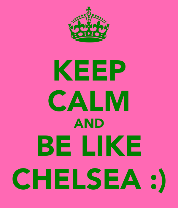 KEEP CALM AND BE LIKE CHELSEA :)