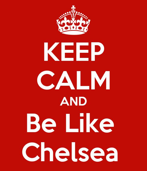 KEEP CALM AND Be Like  Chelsea