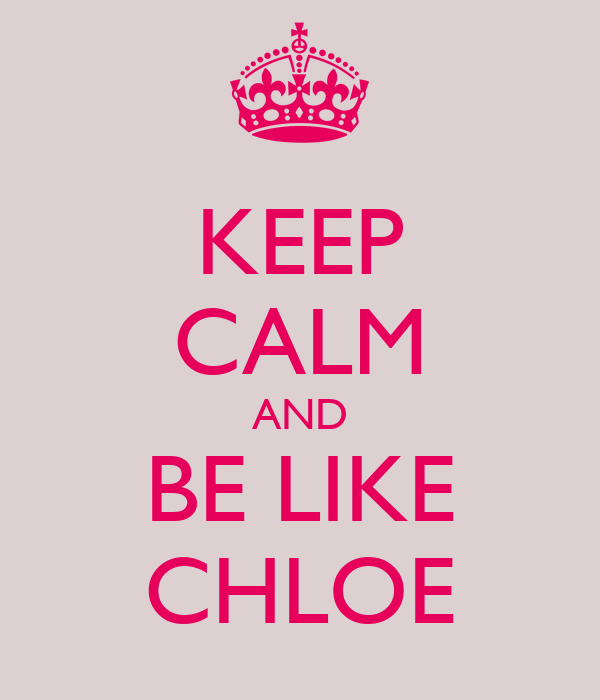 KEEP CALM AND BE LIKE CHLOE