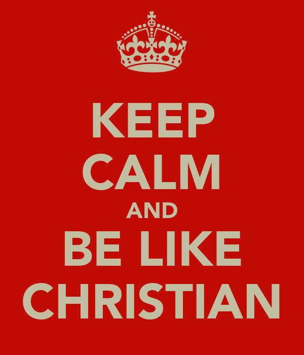 KEEP CALM AND BE LIKE CHRISTIAN