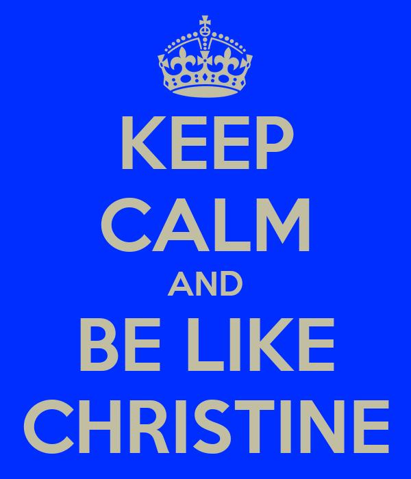 KEEP CALM AND BE LIKE CHRISTINE