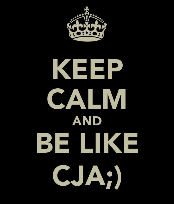 KEEP CALM AND BE LIKE CJA;)