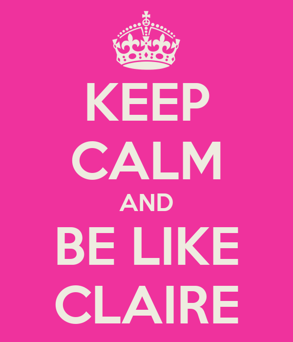 KEEP CALM AND BE LIKE CLAIRE