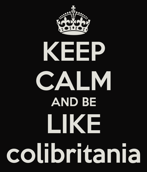 KEEP CALM AND BE LIKE colibritania