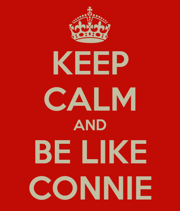 KEEP CALM AND BE LIKE CONNIE
