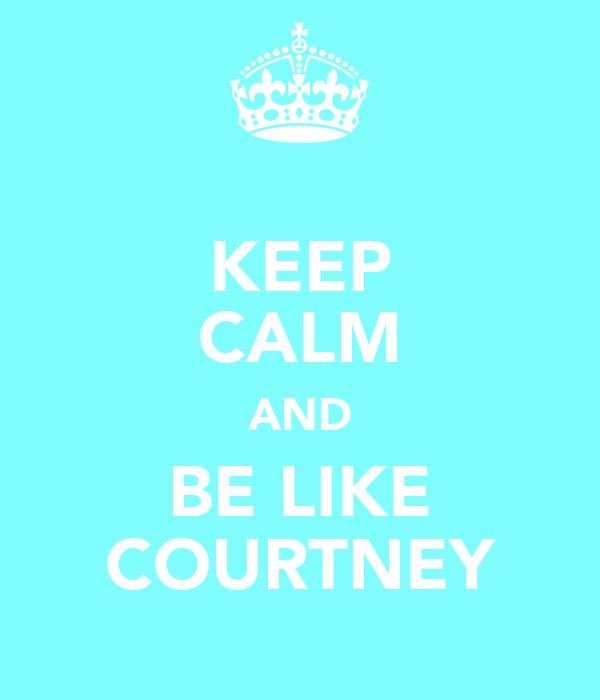 KEEP CALM AND BE LIKE COURTNEY