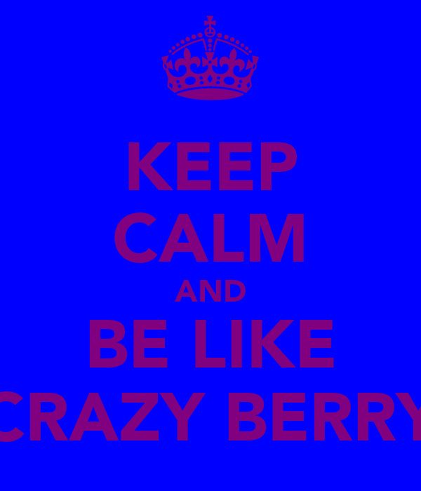 KEEP CALM AND BE LIKE CRAZY BERRY