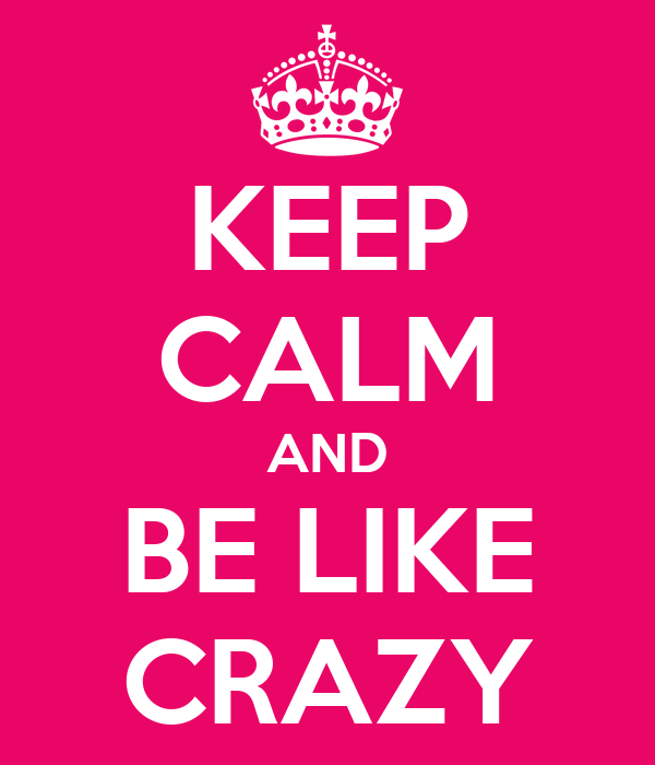 KEEP CALM AND BE LIKE CRAZY