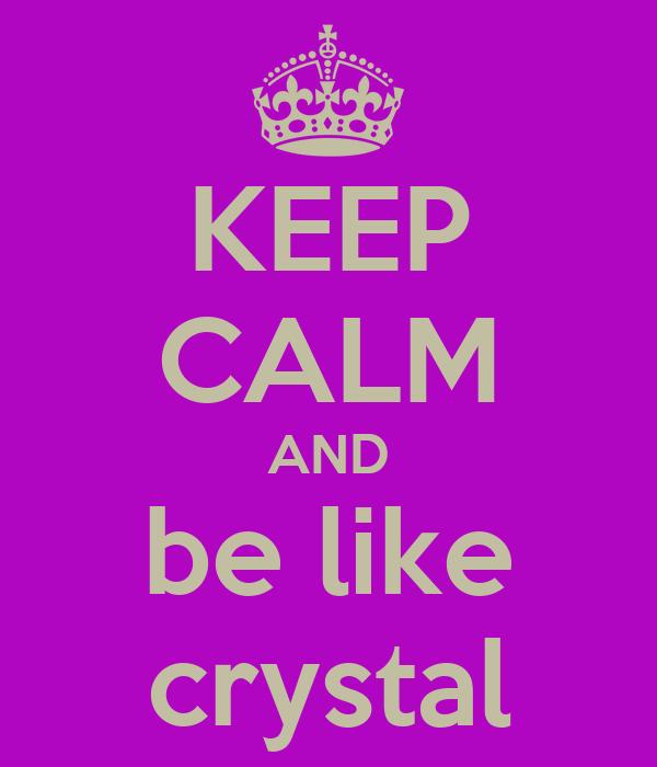 KEEP CALM AND be like crystal