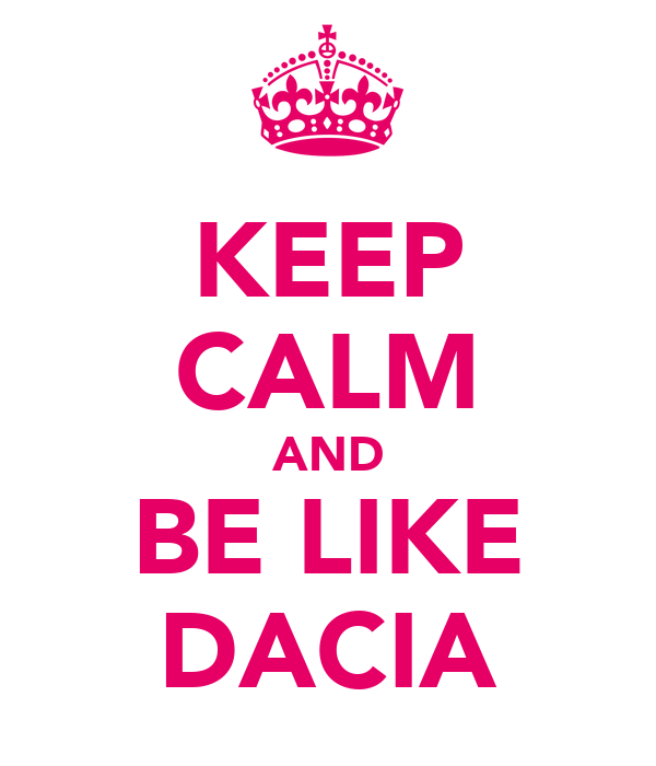 KEEP CALM AND BE LIKE DACIA