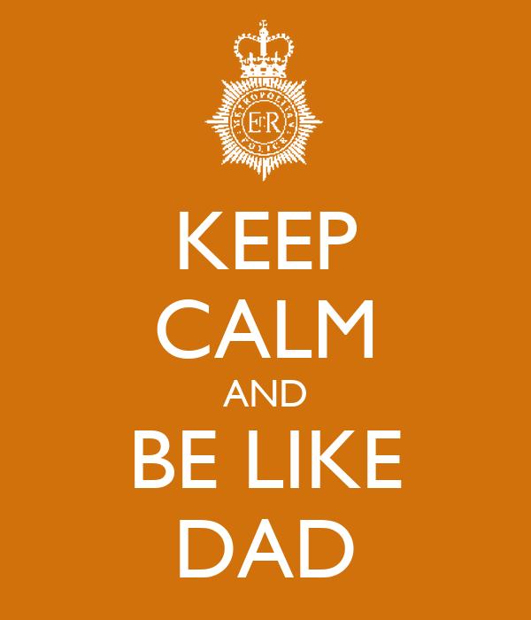 KEEP CALM AND BE LIKE DAD
