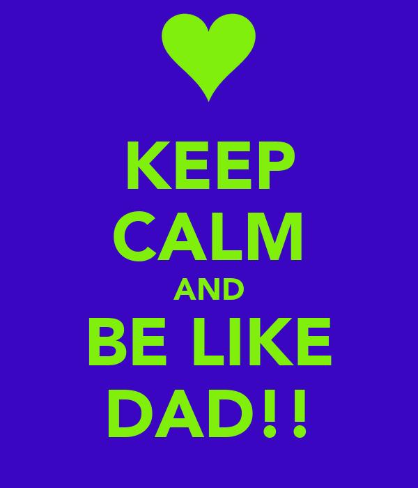 KEEP CALM AND BE LIKE DAD!!