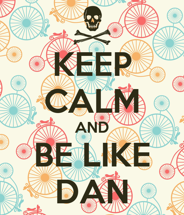 KEEP CALM AND BE LIKE DAN