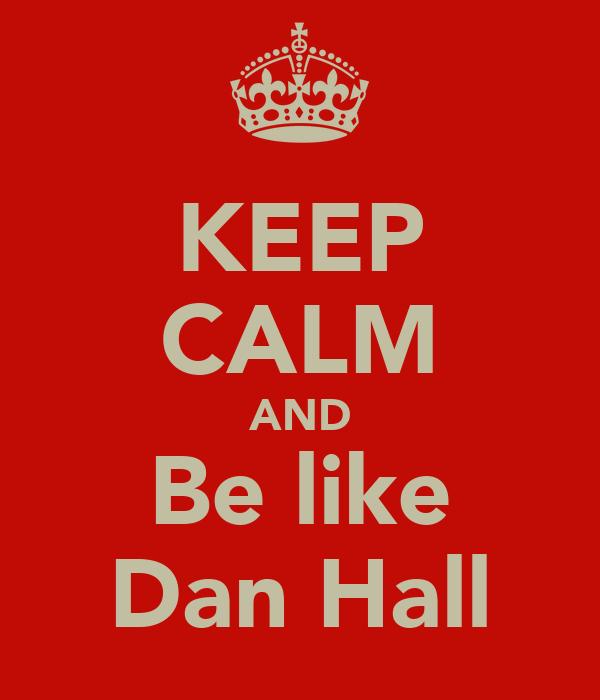 KEEP CALM AND Be like Dan Hall