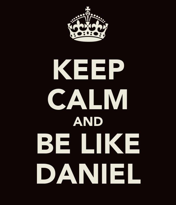 KEEP CALM AND BE LIKE DANIEL