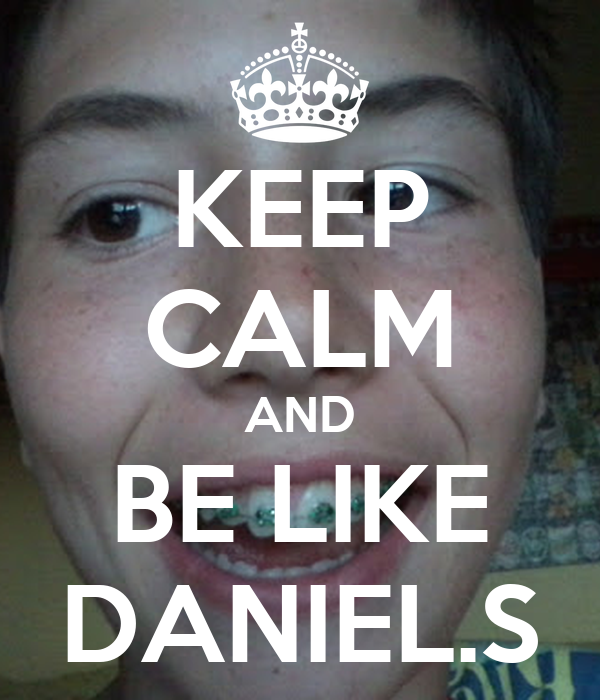 KEEP CALM AND BE LIKE DANIEL.S