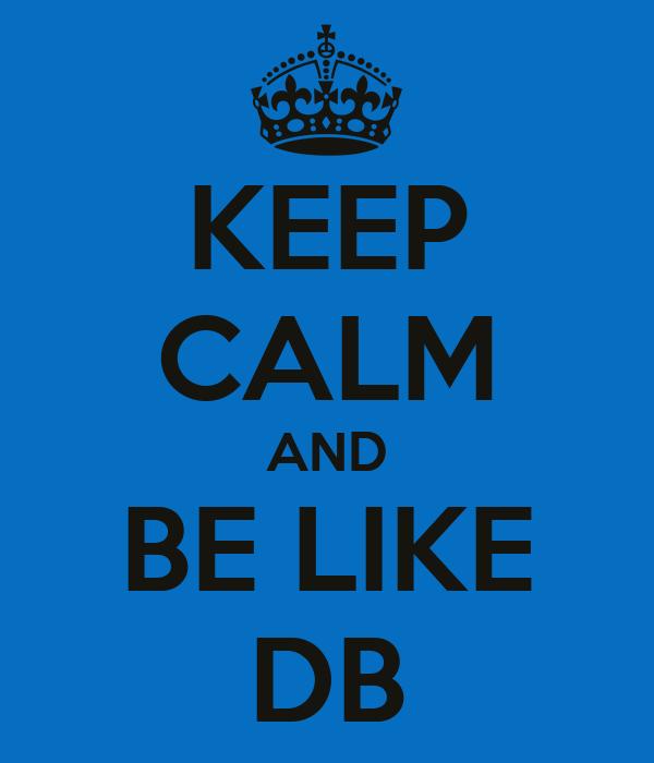 KEEP CALM AND BE LIKE DB