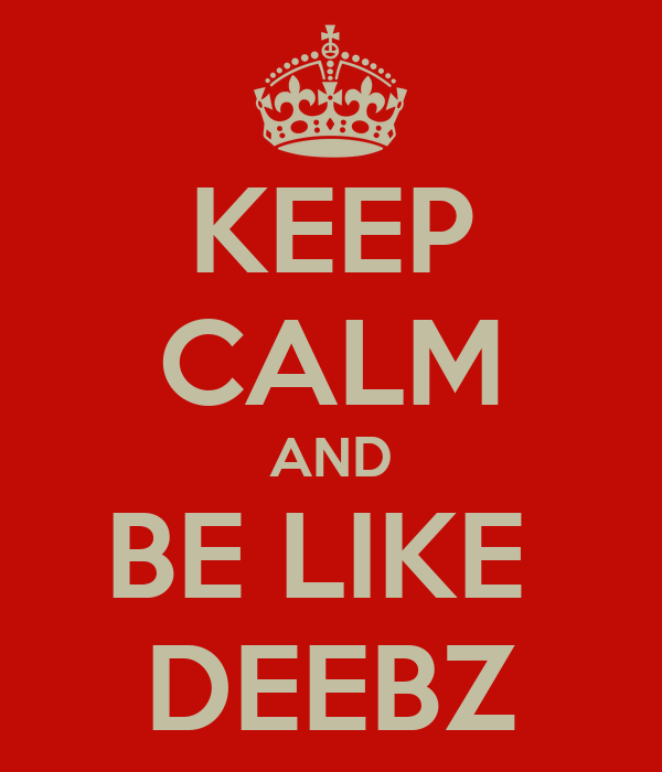 KEEP CALM AND BE LIKE  DEEBZ