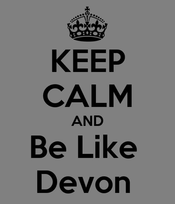 KEEP CALM AND Be Like  Devon