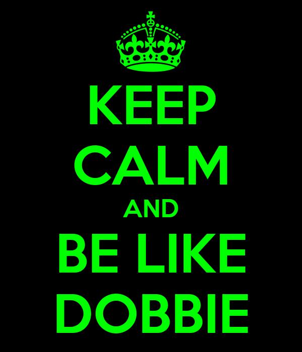 KEEP CALM AND BE LIKE DOBBIE