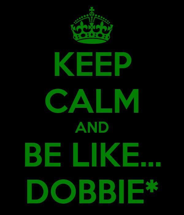 KEEP CALM AND BE LIKE... DOBBIE*