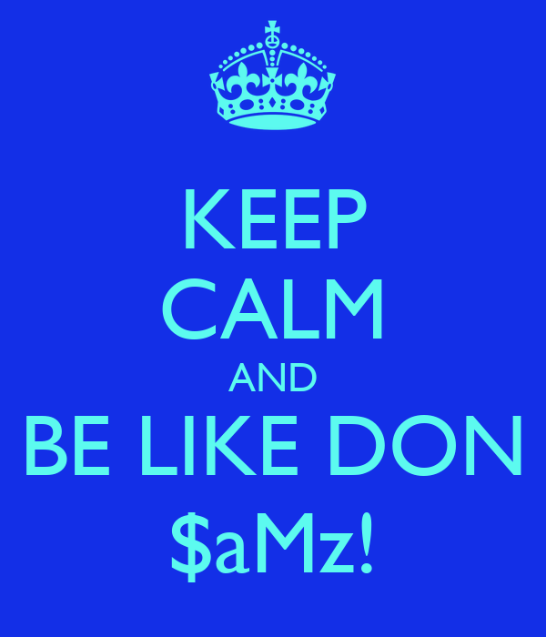 KEEP CALM AND BE LIKE DON $aMz!