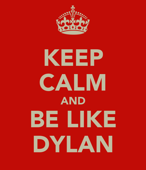 KEEP CALM AND BE LIKE DYLAN