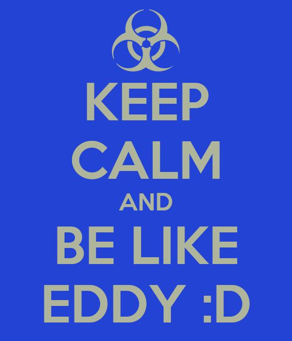 KEEP CALM AND BE LIKE EDDY :D