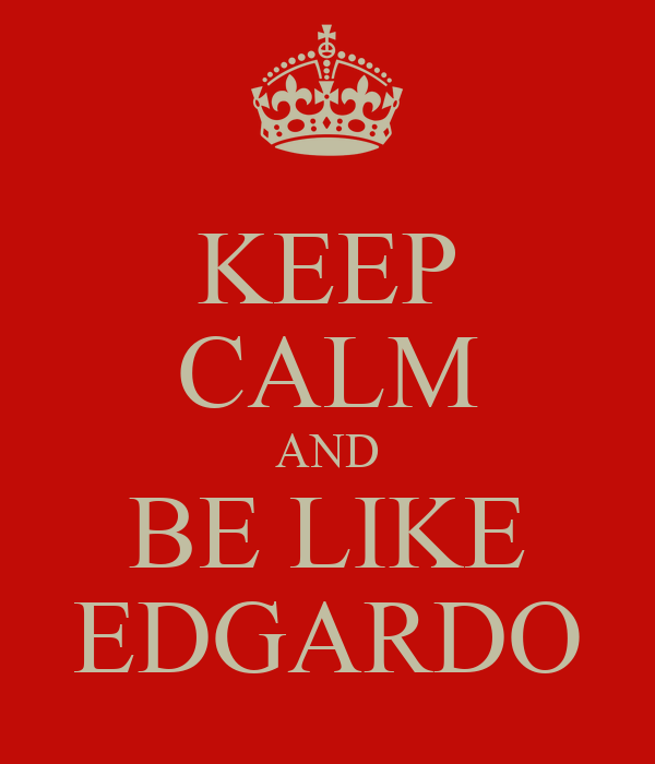 KEEP CALM AND BE LIKE EDGARDO