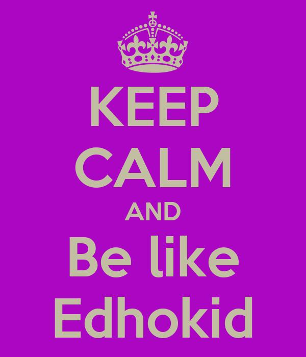 KEEP CALM AND Be like Edhokid