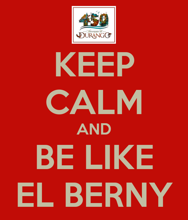 KEEP CALM AND BE LIKE EL BERNY